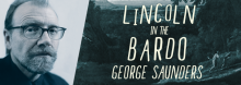 George Saunders discusses his best-selling Lincoln in the Bardo, winner of the 2017 Man Booker Prize for Fiction for best original novel. The book movingly imagines Abraham Lincoln's night in a cemetery, tortured by the loss of his son, the Civil War, and a ghostly world shared by Willie and his fellow dead.