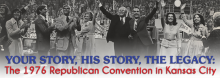 Your Story, His Story, the Legacy: The 1976 Republican Convention in Kansas City